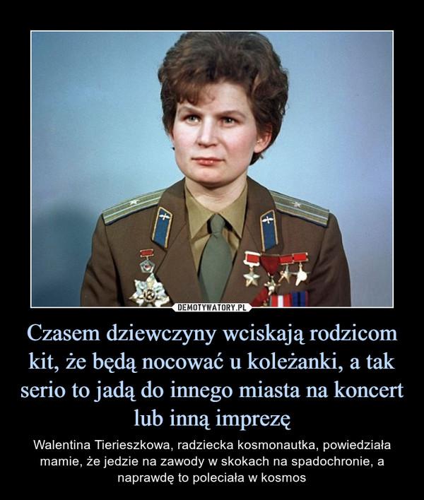 Czasem dziewczyny wciskają rodzicom kit, że będą nocować u koleżanki, a tak serio to jadą do innego miasta na koncert lub inną imprezę – Walentina Tierieszkowa, radziecka kosmonautka, powiedziała mamie, że jedzie na zawody w skokach na spadochronie, a naprawdę to poleciała w kosmos
