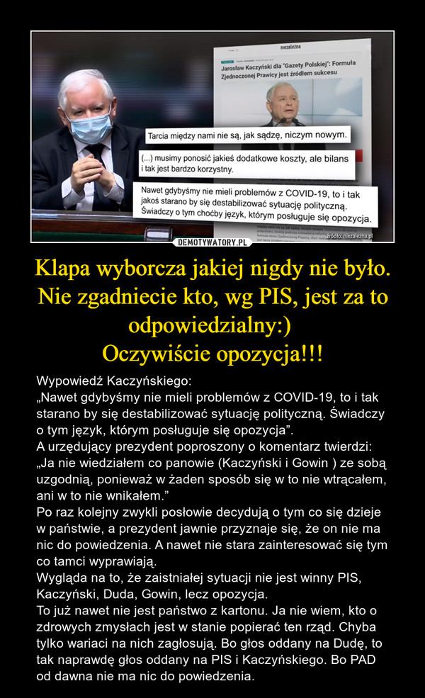 """Klapa wyborcza jakiej nigdy nie było. Nie zgadniecie kto, wg PIS, jest za to odpowiedzialny:) Oczywiście opozycja!!! – Wypowiedź Kaczyńskiego: """"Nawet gdybyśmy nie mieli problemów z COVID-19, to i tak starano by się destabilizować sytuację polityczną. Świadczy o tym język, którym posługuje się opozycja"""". A urzędujący prezydent poproszony o komentarz twierdzi: """"Ja nie wiedziałem co panowie (Kaczyński i Gowin ) ze sobą uzgodnią, ponieważ w żaden sposób się w to nie wtrącałem, ani w to nie wnikałem.""""Po raz kolejny zwykli posłowie decydują o tym co się dzieje w państwie, a prezydent jawnie przyznaje się, że on nie ma nic do powiedzenia. A nawet nie stara zainteresować się tym co tamci wyprawiają. Wygląda na to, że zaistniałej sytuacji nie jest winny PIS, Kaczyński, Duda, Gowin, lecz opozycja. To już nawet nie jest państwo z kartonu. Ja nie wiem, kto o zdrowych zmysłach jest w stanie popierać ten rząd. Chyba tylko wariaci na nich zagłosują. Bo głos oddany na Dudę, to tak naprawdę głos oddany na PIS i Kaczyńskiego. Bo PAD od dawna nie ma nic do powiedzenia."""