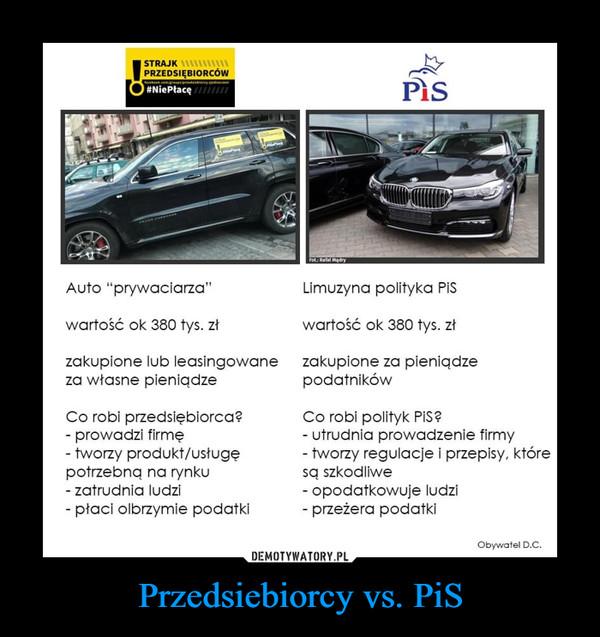 """Przedsiebiorcy vs. PiS –  Auto """"prywaciarza"""" wartość ok 380 tys. zł zakupione lub leasingowane za własne pieniądze Co robi przedsiębiorca? - prowadzi firmę - tworzy produkt/usługę potrzebną na rynku - zatrudnia ludzi - płaci olbrzymie podatki Limuzyna polityka PiS wartość ok 380 tys. zł zakupione za pieniądze podatników Co robi polityk PiS? - utrudnia prowadzenie firmy - tworzy regulacje i przepisy, które są szkodliwe - opodatkowuje ludzi - przeżera podatki Obywatel D.C."""