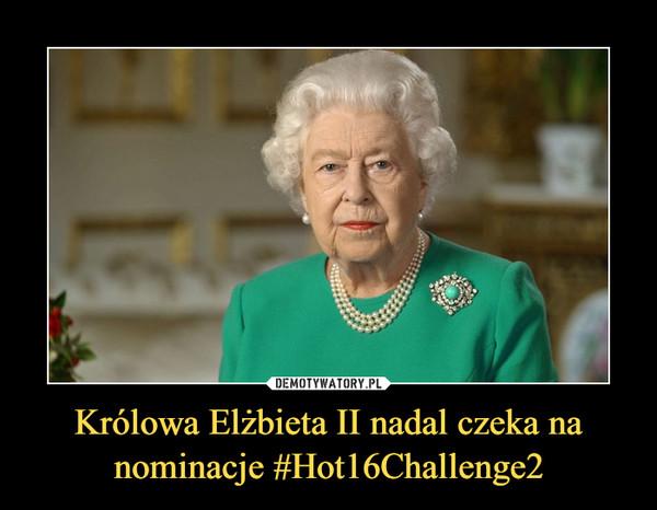 Królowa Elżbieta II nadal czeka na nominacje #Hot16Challenge2