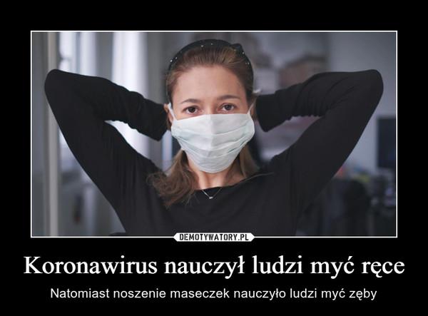Koronawirus nauczył ludzi myć ręce – Natomiast noszenie maseczek nauczyło ludzi myć zęby