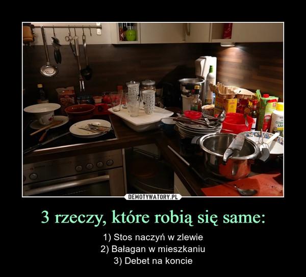 3 rzeczy, które robią się same: – 1) Stos naczyń w zlewie2) Bałagan w mieszkaniu3) Debet na koncie