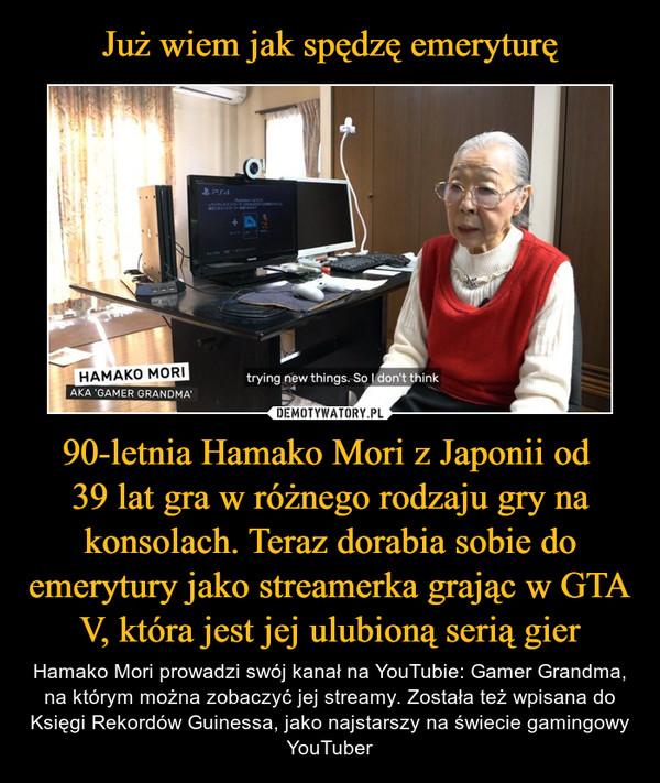 90-letnia Hamako Mori z Japonii od 39 lat gra w różnego rodzaju gry na konsolach. Teraz dorabia sobie do emerytury jako streamerka grając w GTA V, która jest jej ulubioną serią gier – Hamako Mori prowadzi swój kanał na YouTubie: Gamer Grandma, na którym można zobaczyć jej streamy. Została też wpisana do Księgi Rekordów Guinessa, jako najstarszy na świecie gamingowy YouTuber