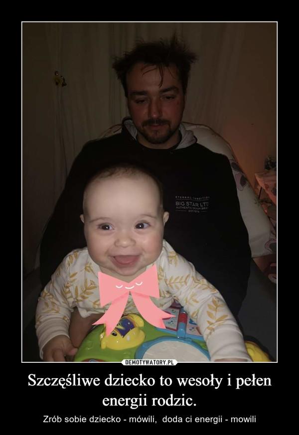 Szczęśliwe dziecko to wesoły i pełen energii rodzic. – Zrób sobie dziecko - mówili,  doda ci energii - mowili