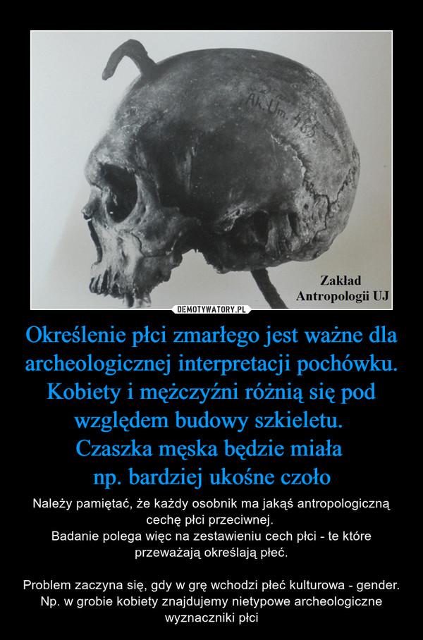 Określenie płci zmarłego jest ważne dla archeologicznej interpretacji pochówku.Kobiety i mężczyźni różnią się pod względem budowy szkieletu. Czaszka męska będzie miała np. bardziej ukośne czoło – Należy pamiętać, że każdy osobnik ma jakąś antropologiczną cechę płci przeciwnej. Badanie polega więc na zestawieniu cech płci - te które przeważają określają płeć.Problem zaczyna się, gdy w grę wchodzi płeć kulturowa - gender. Np. w grobie kobiety znajdujemy nietypowe archeologiczne wyznaczniki płci