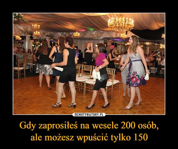 Gdy zaprosiłeś na wesele 200 osób,ale możesz wpuścić tylko 150 –