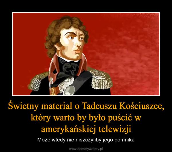 Świetny materiał o Tadeuszu Kościuszce, który warto by było puścić w amerykańskiej telewizji – Może wtedy nie niszczyliby jego pomnika