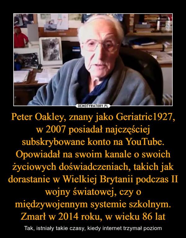 Peter Oakley, znany jako Geriatric1927, w 2007 posiadał najczęściej subskrybowane konto na YouTube. Opowiadał na swoim kanale o swoich życiowych doświadczeniach, takich jak dorastanie w Wielkiej Brytanii podczas II wojny światowej, czy o międzywojennym systemie szkolnym. Zmarł w 2014 roku, w wieku 86 lat – Tak, istniały takie czasy, kiedy internet trzymał poziom
