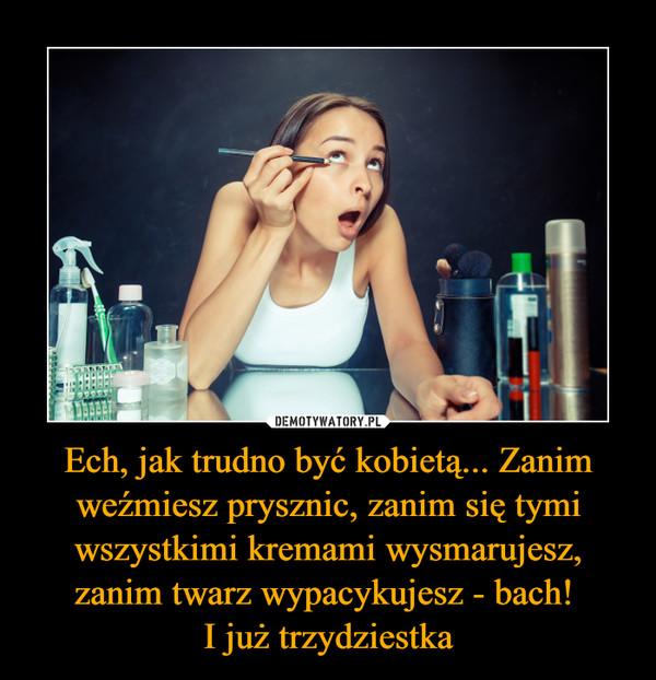Ech, jak trudno być kobietą... Zanim weźmiesz prysznic, zanim się tymi wszystkimi kremami wysmarujesz, zanim twarz wypacykujesz - bach! I już trzydziestka –