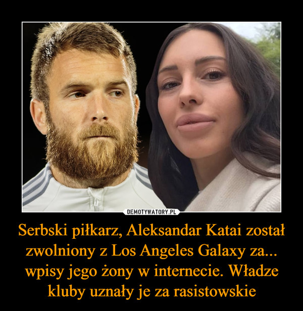 Serbski piłkarz, Aleksandar Katai został zwolniony z Los Angeles Galaxy za... wpisy jego żony w internecie. Władze kluby uznały je za rasistowskie –
