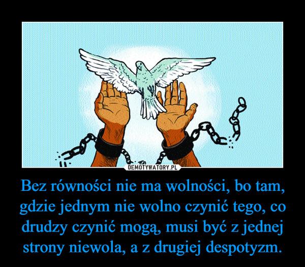 Bez równości nie ma wolności, bo tam, gdzie jednym nie wolno czynić tego, co drudzy czynić mogą, musi być z jednej strony niewola, a z drugiej despotyzm. –