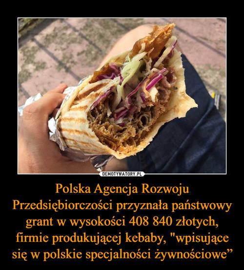 """Polska Agencja Rozwoju Przedsiębiorczości przyznała państwowy grant w wysokości 408 840 złotych, firmie produkującej kebaby, """"wpisujące się w polskie specjalności żywnościowe"""""""
