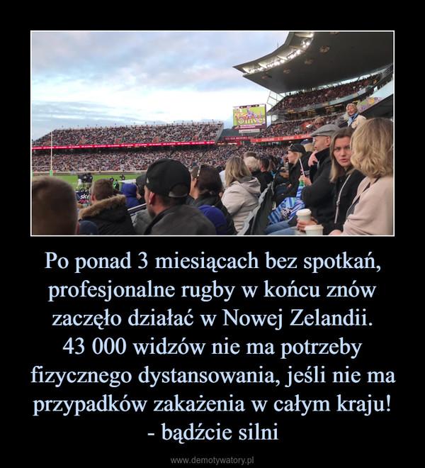 Po ponad 3 miesiącach bez spotkań, profesjonalne rugby w końcu znów zaczęło działać w Nowej Zelandii.43 000 widzów nie ma potrzeby fizycznego dystansowania, jeśli nie ma przypadków zakażenia w całym kraju!- bądźcie silni –