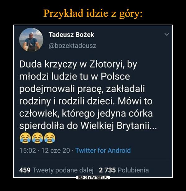 –  Tadeusz Bożek Duda krzyczy w Złotoryi by młodzi ludzie tu w Polsce podejmowali pracę, zakładali rodziny i rodzili dzieci. Mówi to człowiek, którego jedyna córka spierdoliła do Wielkiej Brytanii