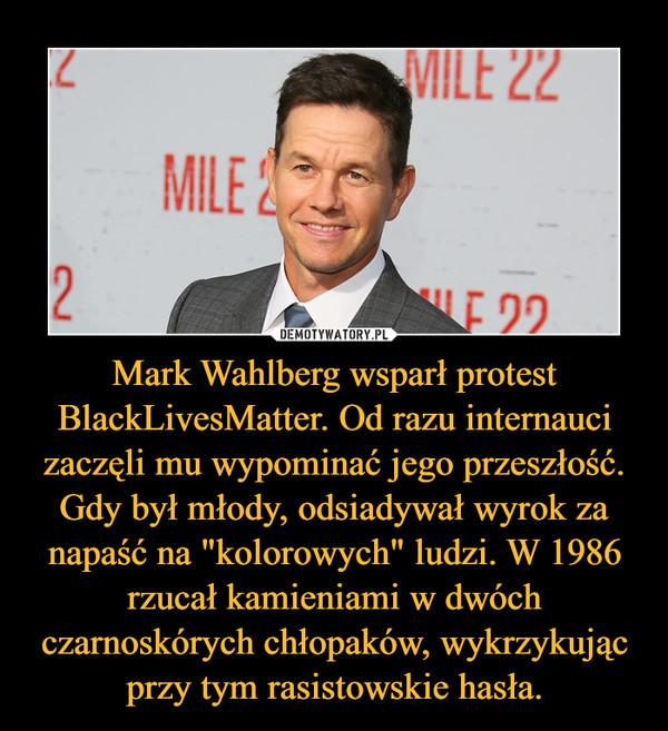 """Mark Wahlberg wsparł protest BlackLivesMatter. Od razu internauci zaczęli mu wypominać jego przeszłość. Gdy był młody, odsiadywał wyrok za napaść na """"kolorowych"""" ludzi. W 1986 rzucał kamieniami w dwóch czarnoskórych chłopaków, wykrzykując przy tym rasistowskie hasła. –"""