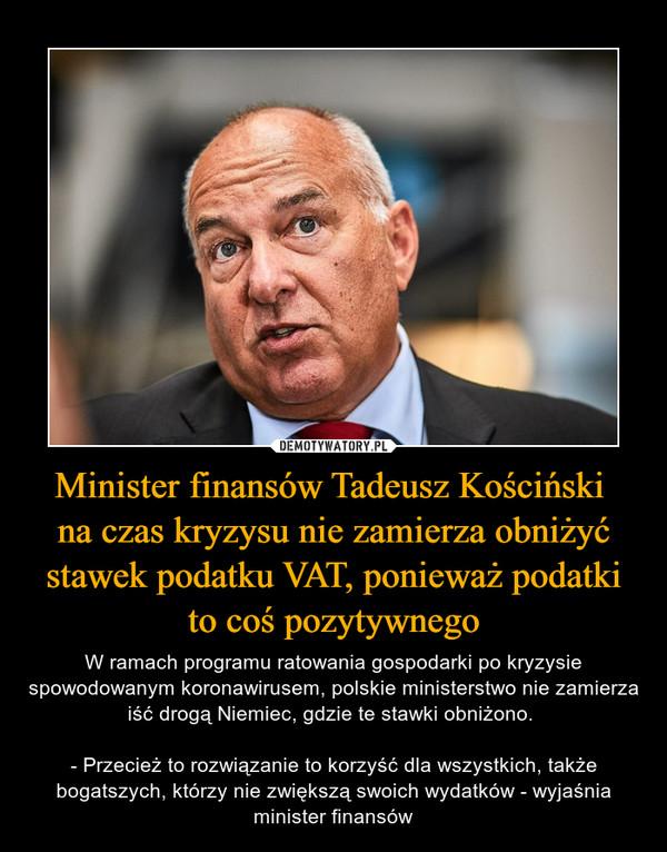 Minister finansów Tadeusz Kościński na czas kryzysu nie zamierza obniżyć stawek podatku VAT, ponieważ podatki to coś pozytywnego – W ramach programu ratowania gospodarki po kryzysie spowodowanym koronawirusem, polskie ministerstwo nie zamierza iść drogą Niemiec, gdzie te stawki obniżono. - Przecież to rozwiązanie to korzyść dla wszystkich, także bogatszych, którzy nie zwiększą swoich wydatków - wyjaśnia minister finansów