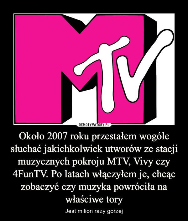 Około 2007 roku przestałem wogóle słuchać jakichkolwiek utworów ze stacji muzycznych pokroju MTV, Vivy czy 4FunTV. Po latach włączyłem je, chcąc zobaczyć czy muzyka powróciła na właściwe tory – Jest milion razy gorzej