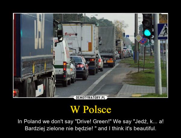 """W Polsce – In Poland we don't say """"Drive! Green!"""" We say """"Jedź, k... a! Bardziej zielone nie będzie! """" and I think it's beautiful."""