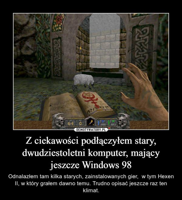 Z ciekawości podłączyłem stary, dwudziestoletni komputer, mający jeszcze Windows 98 – Odnalazłem tam kilka starych, zainstalowanych gier,  w tym Hexen II, w który grałem dawno temu. Trudno opisać jeszcze raz ten klimat.
