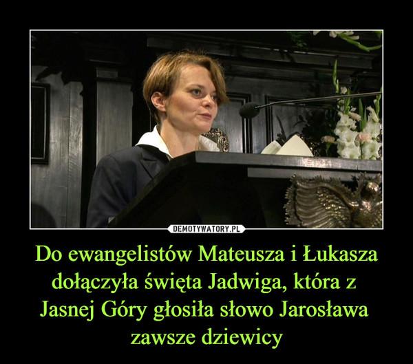 Do ewangelistów Mateusza i Łukasza dołączyła święta Jadwiga, która z Jasnej Góry głosiła słowo Jarosława zawsze dziewicy –