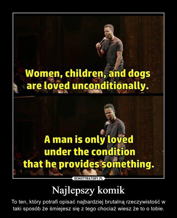 Najlepszy komik – To ten, który potrafi opisać najbardziej brutalną rzeczywistość w taki sposób że śmiejesz się z tego chociaż wiesz że to o tobie.