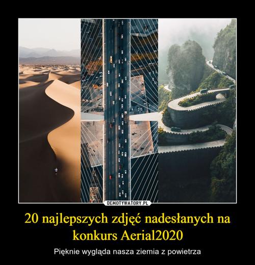 20 najlepszych zdjęć nadesłanych na konkurs Aerial2020