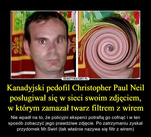Kanadyjski pedofil Christopher Paul Neil posługiwał się w sieci swoim zdjęciem, w którym zamazał twarz filtrem z wirem