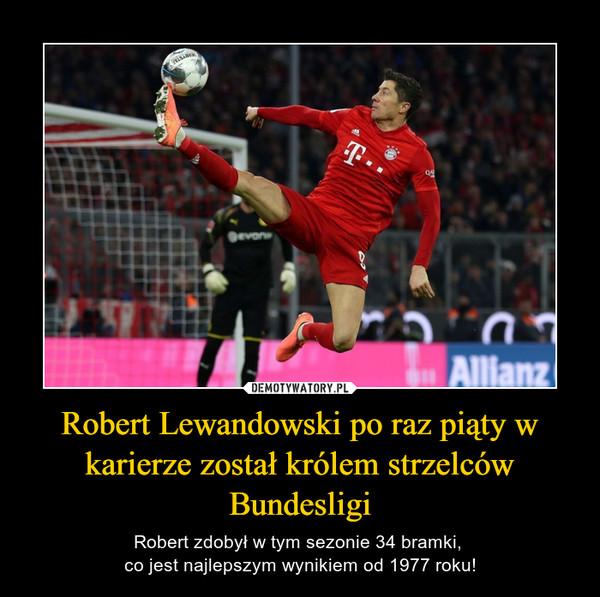 Robert Lewandowski po raz piąty w karierze został królem strzelców Bundesligi – Robert zdobył w tym sezonie 34 bramki, co jest najlepszym wynikiem od 1977 roku!