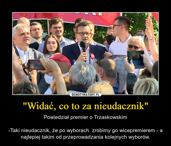 """''Widać, co to za nieudacznik"""" – Powiedział premier o Trzaskowskim-Taki nieudacznik, że po wyborach  zrobimy go wicepremierem - a najlepiej takim od przeprowadzania kolejnych wyborów."""