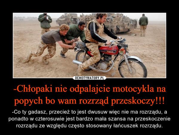 -Chłopaki nie odpalajcie motocykla na popych bo wam rozrząd przeskoczy!!! – -Co ty gadasz, przecież to jest dwusuw więc nie ma rozrządu, a ponadto w czterosuwie jest bardzo mała szansa na przeskoczenie rozrządu ze względu często stosowany łańcuszek rozrządu.