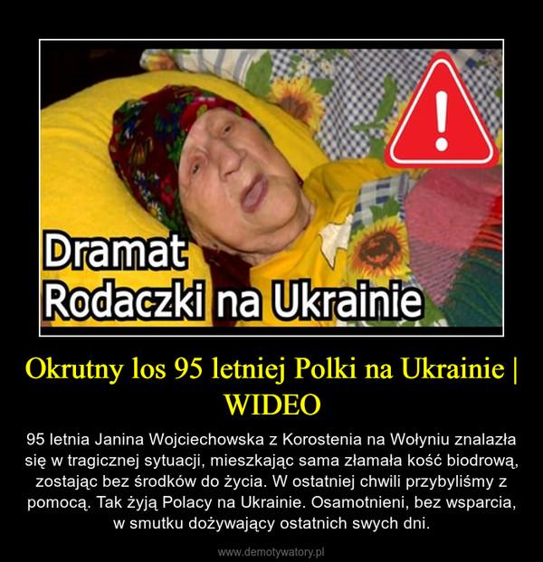 Okrutny los 95 letniej Polki na Ukrainie   WIDEO – 95 letnia Janina Wojciechowska z Korostenia na Wołyniu znalazła się w tragicznej sytuacji, mieszkając sama złamała kość biodrową, zostając bez środków do życia. W ostatniej chwili przybyliśmy z pomocą. Tak żyją Polacy na Ukrainie. Osamotnieni, bez wsparcia, w smutku dożywający ostatnich swych dni.