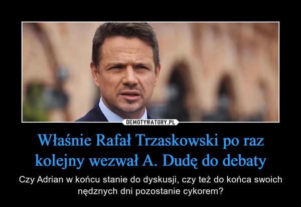 Właśnie Rafał Trzaskowski po raz kolejny wezwał A. Dudę do debaty – Czy Adrian w końcu stanie do dyskusji, czy też do końca swoich nędznych dni pozostanie cykorem?