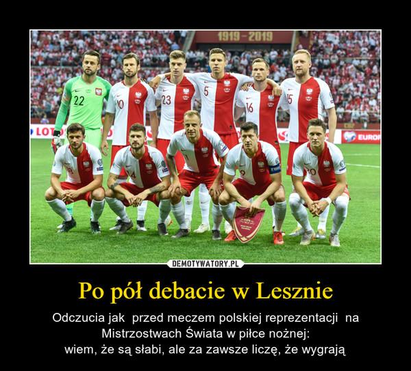 Po pół debacie w Lesznie – Odczucia jak  przed meczem polskiej reprezentacji  na Mistrzostwach Świata w piłce nożnej:wiem, że są słabi, ale za zawsze liczę, że wygrają