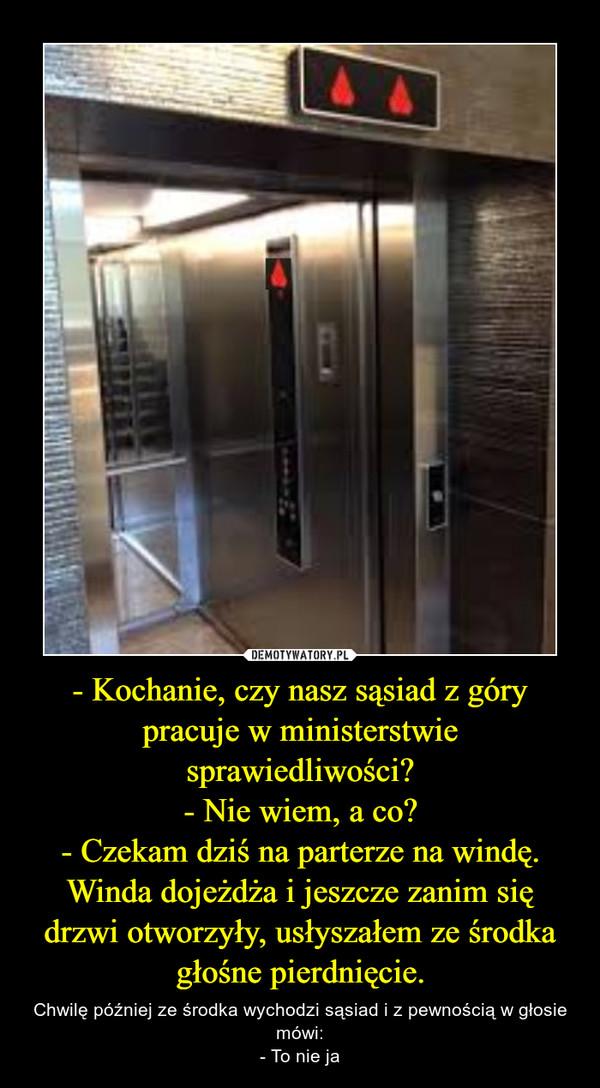 - Kochanie, czy nasz sąsiad z góry pracuje w ministerstwie sprawiedliwości?- Nie wiem, a co?- Czekam dziś na parterze na windę. Winda dojeżdża i jeszcze zanim się drzwi otworzyły, usłyszałem ze środka głośne pierdnięcie. – Chwilę później ze środka wychodzi sąsiad i z pewnością w głosie mówi:- To nie ja