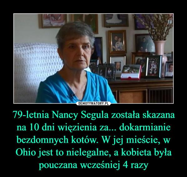 79-letnia Nancy Segula została skazana na 10 dni więzienia za... dokarmianie bezdomnych kotów. W jej mieście, w Ohio jest to nielegalne, a kobieta była pouczana wcześniej 4 razy –