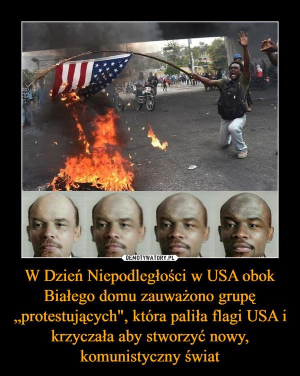 """W Dzień Niepodległości w USA obok Białego domu zauważono grupę """"protestujących"""", która paliła flagi USA i krzyczała aby stworzyć nowy, komunistyczny świat –"""