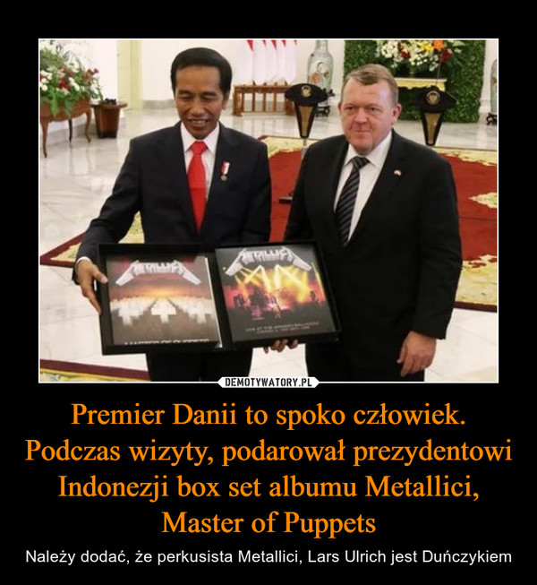 Premier Danii to spoko człowiek. Podczas wizyty, podarował prezydentowi Indonezji box set albumu Metallici, Master of Puppets – Należy dodać, że perkusista Metallici, Lars Ulrich jest Duńczykiem
