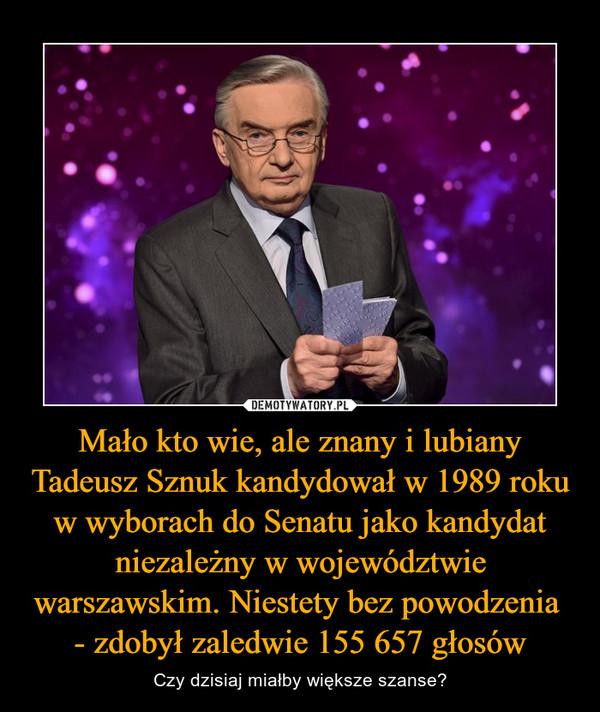 Mało kto wie, ale znany i lubiany Tadeusz Sznuk kandydował w 1989 roku w wyborach do Senatu jako kandydat niezależny w województwie warszawskim. Niestety bez powodzenia - zdobył zaledwie 155 657 głosów – Czy dzisiaj miałby większe szanse?