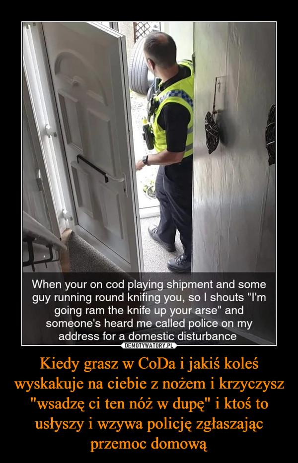 """Kiedy grasz w CoDa i jakiś koleś wyskakuje na ciebie z nożem i krzyczysz """"wsadzę ci ten nóż w dupę"""" i ktoś to usłyszy i wzywa policję zgłaszając przemoc domową –"""