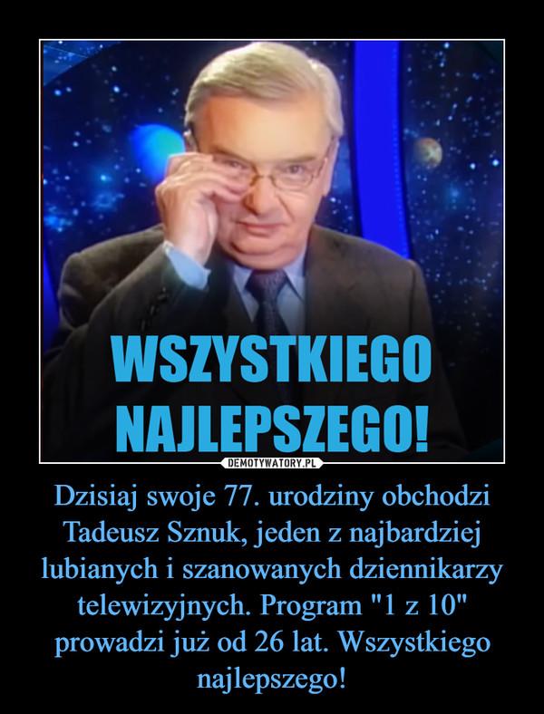 """Dzisiaj swoje 77. urodziny obchodzi Tadeusz Sznuk, jeden z najbardziej lubianych i szanowanych dziennikarzy telewizyjnych. Program """"1 z 10"""" prowadzi już od 26 lat. Wszystkiego najlepszego! –"""
