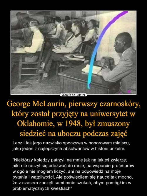 George McLaurin, pierwszy czarnoskóry, który został przyjęty na uniwersytet w Oklahomie, w 1948, był zmuszony siedzieć na uboczu podczas zajęć