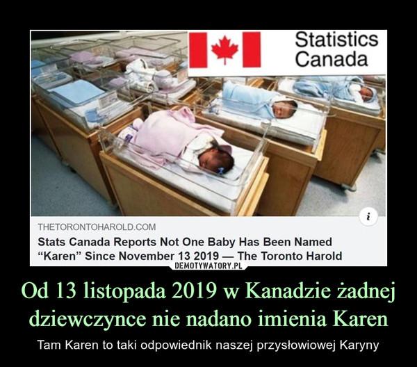 Od 13 listopada 2019 w Kanadzie żadnej dziewczynce nie nadano imienia Karen – Tam Karen to taki odpowiednik naszej przysłowiowej Karyny