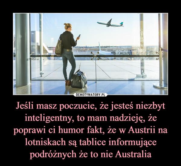 Jeśli masz poczucie, że jesteś niezbyt inteligentny, to mam nadzieję, że poprawi ci humor fakt, że w Austrii na lotniskach są tablice informujące podróżnych że to nie Australia –