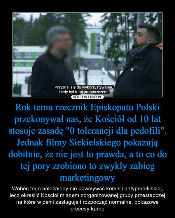 """Rok temu rzecznik Episkopatu Polski przekonywał nas, że Kościół od 10 lat stosuje zasadę """"0 tolerancji dla pedofili"""". Jednak filmy Siekielskiego pokazują dobitnie, że nie jest to prawda, a to co do tej pory zrobiono to zwykły zabieg marketingowy – Wobec tego należałoby nie powoływać komisji antypedofilskiej, lecz określić Kościół mianem zorganizowanej grupy przestępczej na które w pełni zasługuje i rozpocząć normalne, pokazowe procesy karne"""