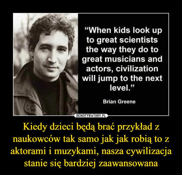 Kiedy dzieci będą brać przykład z naukowców tak samo jak jak robią to z aktorami i muzykami, nasza cywilizacja stanie się bardziej zaawansowana –