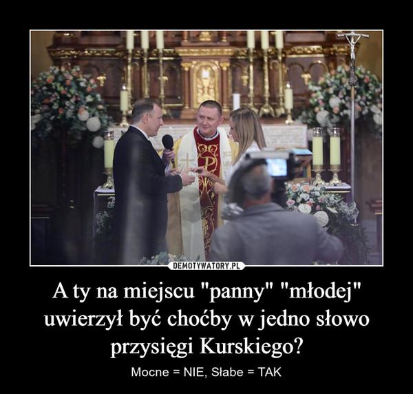 """A ty na miejscu """"panny"""" """"młodej"""" uwierzył być choćby w jedno słowo przysięgi Kurskiego? – Mocne = NIE, Słabe = TAK"""