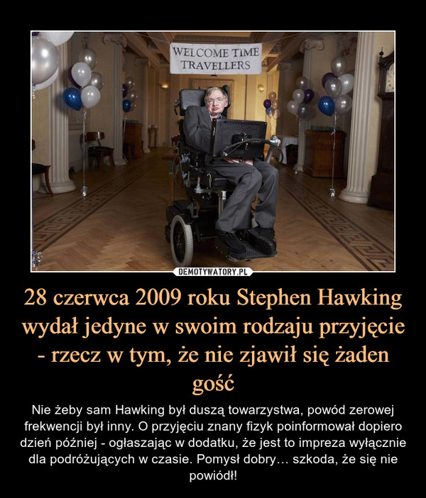 28 czerwca 2009 roku Stephen Hawking wydał jedyne w swoim rodzaju przyjęcie - rzecz w tym, że nie zjawił się żaden gość – Nie żeby sam Hawking był duszą towarzystwa, powód zerowej frekwencji był inny. O przyjęciu znany fizyk poinformował dopiero dzień później - ogłaszając w dodatku, że jest to impreza wyłącznie dla podróżujących w czasie. Pomysł dobry… szkoda, że się nie powiódł!