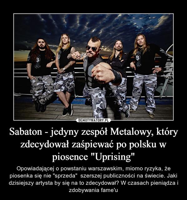 """Sabaton - jedyny zespół Metalowy, który zdecydował zaśpiewać po polsku w piosence """"Uprising"""" – Opowiadającej o powstaniu warszawskim, miomo ryzyka, że piosenka się nie """"sprzeda""""  szerszej publiczności na świecie. Jaki dzisiejszy artysta by się na to zdecydował? W czasach pieniądza i zdobywania fame'u"""