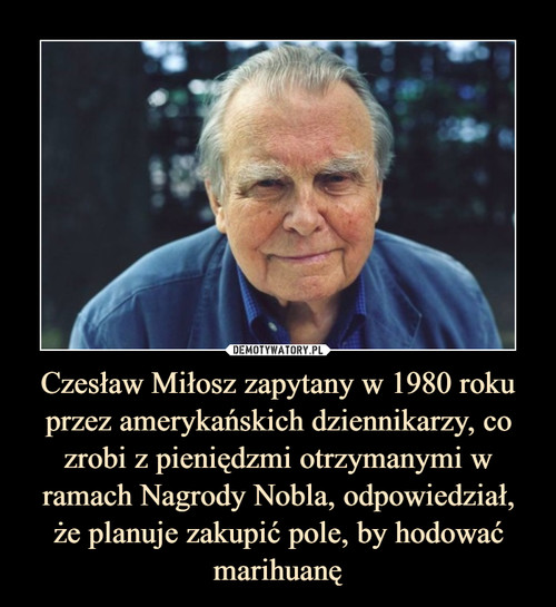 Czesław Miłosz zapytany w 1980 roku przez amerykańskich dziennikarzy, co zrobi z pieniędzmi otrzymanymi w ramach Nagrody Nobla, odpowiedział, że planuje zakupić pole, by hodować marihuanę