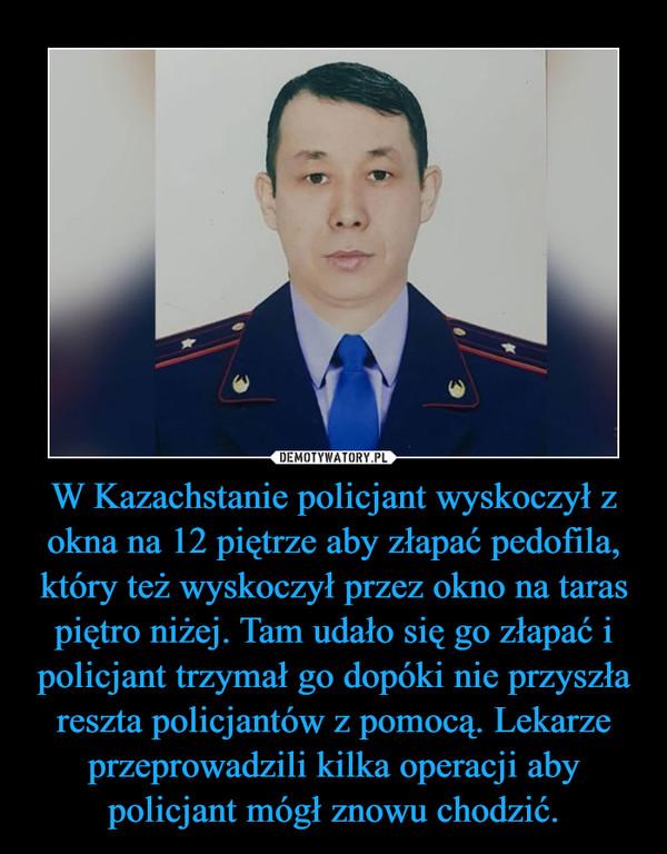 W Kazachstanie policjant wyskoczył z okna na 12 piętrze aby złapać pedofila, który też wyskoczył przez okno na taras piętro niżej. Tam udało się go złapać i policjant trzymał go dopóki nie przyszła reszta policjantów z pomocą. Lekarze przeprowadzili kilka operacji aby policjant mógł znowu chodzić. –